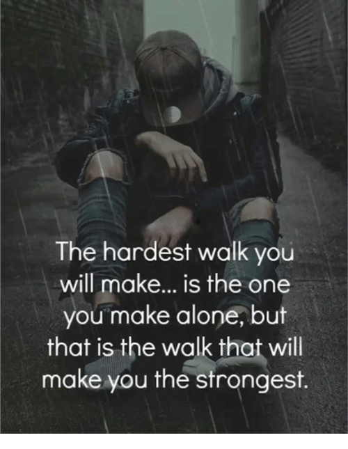 The Walk: The hardest walk you  will make... is the one  you make alone, but  that is the walk that will  make you the strongest.