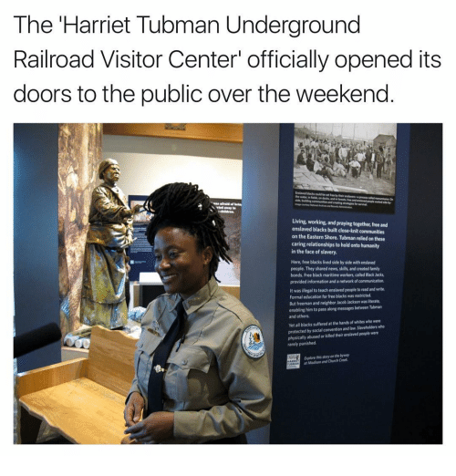 "Harriet Tubman: The Harriet Tubman Underground  Railroad Visitor Center"" officially opened its  doors to the public over the weekend  Living, working, and praying together free and  enslaved blacks built close-knit communities  on the Eastern Shore. Tubman relied on these  caring relationships to hold onto humanity  in the face of slavery.  Here, free blacks lived side by side with enslaved  people. They shared news, skills, and created family  bonds, Free black maritime workers called Black Jacks,  provided information and a network of communication,  It was illegal to teach enslaved people to read and write.  Formal education for free blacks was restricted.  But freeman and neighbor Jacob Jackson was literate,  enabling him to pass along messages between Tubman  and others.  Yetall blacks suffered at the hands of whites who were  protected by social convention and slaveholders who  physically abused or killed their enslavedpeople were  rarely punished.  Explore this storyanthebyway  af Madison and Church"