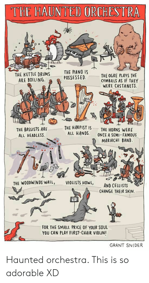 cymbals: THE HAUNTED ORCHESTRA  THE KETTLE DRUMS  ARE BOILING  THE PIANO IS  POSSESSED  THE OGRE PLAYS THE  CYMBALS AS IF THEY  WERE CASTANETS.  THE HARPIST IS  THE BASSISTS ARE  ALL HEADLESS  THE HORNS WERE  ALL HANDS. ONCE A SEMI-FAMOUSs  MARIACHI BAND  THE WOODWİNDS WAIL,  VIOLISTS HOWL,  AND CELLISTS  CHANGE THEIR SKIN  FOR THE SMALL PRICE OF YOUR SOUL  YOU CAN PLAY FIRST-CHAIR VIOLINI  GRANT SNIDER Haunted orchestra. This is so adorable XD