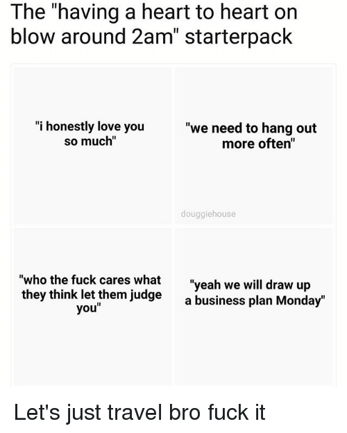 """business plan: The """"having a heart to heart on  blow around 2am"""" starterpack  """"i honestly love you  so much""""  """"we need to hang out  more often""""  douggiehouse  """"who the fuck cares whatn  they think let them judge  """"yeah we will draw up  a business plan Monday""""  you"""" Let's just travel bro fuck it"""