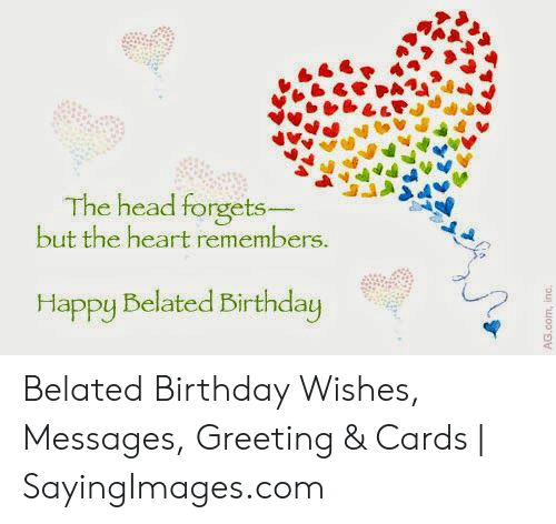 Happy Belated: The head forgets  but the heart remembers  Happy Belated Birthday Belated Birthday Wishes, Messages, Greeting & Cards   SayingImages.com