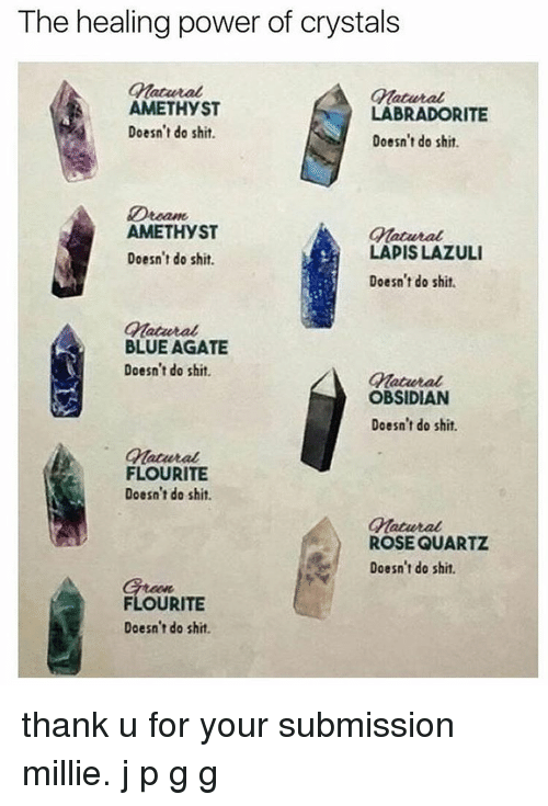 Submissives: The healing power of crystals  Cmatavtal  Gatutal  AMETHYST  LABRADOR ITE  Doesn't do shit.  Doesn't do shit.  Dteame  AMETHYST  Gatavtal  LADISLAZULI  Doesn't do shit.  Doesn't do shit.  Omatantal  BLUE AGATE  Doesn't do shit.  OBSIDIAN  Doesn't do shit.  FLOURITE  Doesn't do shit.  Cnatural  ROSE QUARTZ  Doesn't do shit.  FLOURITE  Doesn't do shit. thank u for your submission millie. j p g g