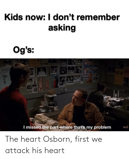 the heart: The heart Osborn, first we attack his heart