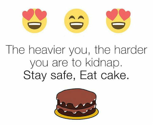 Kidnaped: The heavier you, the harder  you are to kidnap  Stay safe, Eat cake