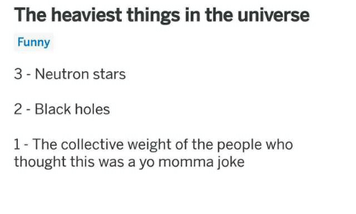 Momma Joke: The heaviest things in the universe  Funny  3 - Neutron stars  2 - Black holes  1- The collective weight of the people who  thought this was a yo momma joke