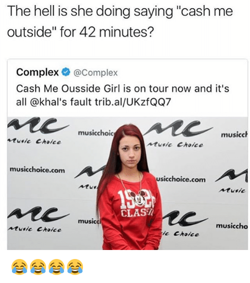 """Cash Me Outside: The hell is she doing saying """"cash me  outside"""" for 42 minutes?  Complex @Complex  Cash Me Ousside Girl is on tour now and it's  all @khal's fault trib.al/UKzfQQ7  musicchoic  musicch  tusic Choice  usic Choice  musicchoice.com  usicchoice.com  Atus  Aturic  CLAS/  music  musiccho  usic Choice  ie Choice 😂😂😂😂"""