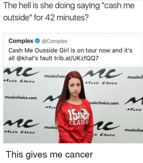 """Cash Me Outside: The hell is she doing saying """"cash me  outside"""" for 42 minutes?  Complex @Complex  Cash Me Ousside Girl is on tour now and it's  all @khal's fault trib.al/UKzfQQ7  musicchoic  musicch  tusic Choice  ntie Choice  musicchoice.com  usicchoice.com  Atu  Atusic  CLAS  musice  musiccho  music Choice  ic Choice <p>This gives me cancer</p>"""