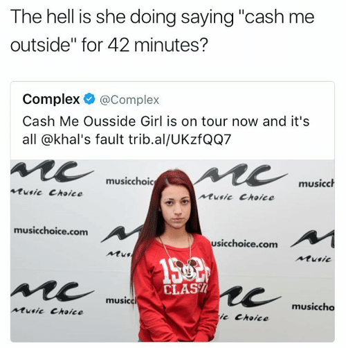 """Cash Me Outside: The hell is she doing saying """"cash me  outside"""" for 42 minutes?  Complex @Complex  Cash Me Ousside Girl is on tour now and it's  all @khal's fault trib.al/UKzfQQ7  musicchoic  musicch  Rusic Choice  Music Choice  musicchoice.com  usicchoice.com  AMus  Music  CLAS  music  musiccho  Music Choice  it Choice"""