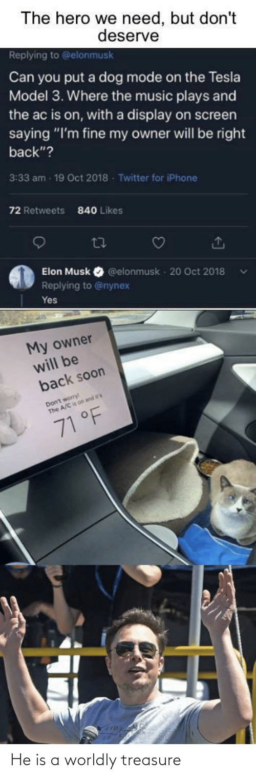 "iphone: The hero we need, but don't  deserve  Replying to @elonmusk  Can you put a dog mode on the Tesla  Model 3. Where the music plays and  the ac is on, with a display on screen  saying ""I'm fine my owner will be right  back""?  3:33 am - 19 Oct 2018 - Twitter for iPhone  72 Retweets  840 Likes  27  Elon Musk  @elonmusk - 20 Oct 2018  Replying to @nynex  Yes  My owner  will be  back soon  Don't worry  The A/C is on and  71 °F He is a worldly treasure"