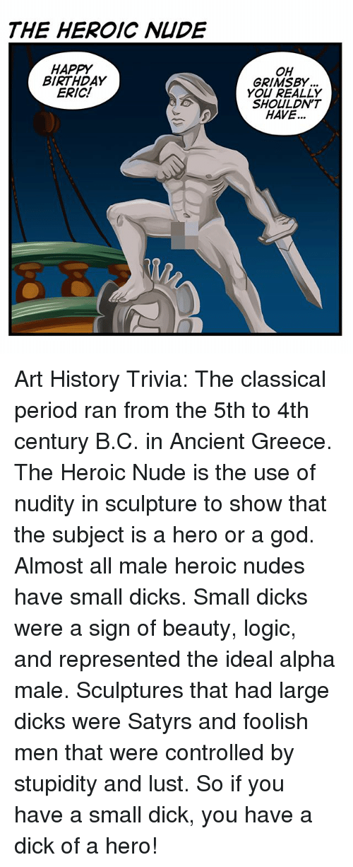Lustly: THE HEROIC NIDE  HAPPY  BIRTHDAY  ERIC!  OH  GRIMSBY  YOU REALLY  SHOULDN'T  HAVE... Art History Trivia: The classical period ran from the 5th to 4th century B.C. in Ancient Greece. The Heroic Nude is the use of nudity in sculpture to show that the subject is a hero or a god. Almost all male heroic nudes have small dicks. Small dicks were a sign of beauty, logic, and represented the ideal alpha male. Sculptures that had large dicks were Satyrs and foolish men that were controlled by stupidity and lust. So if you have a small dick, you have a dick of a hero!