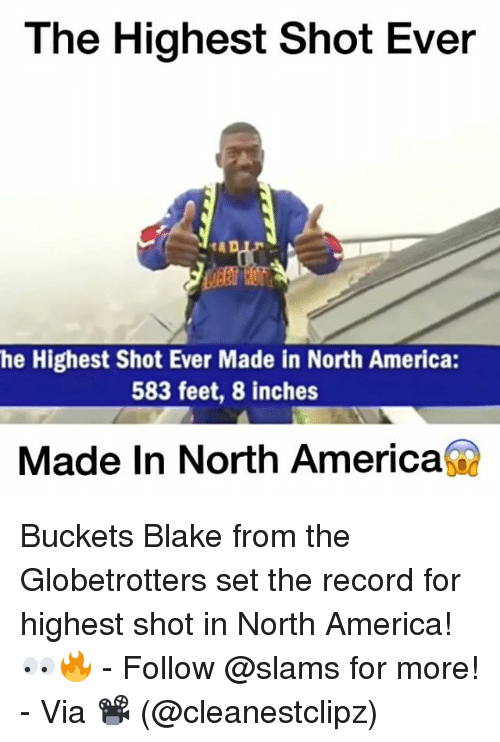 Memes, 🤖, and Feet: The Highest Shot Ever  he Highest Shot Ever Made in North America:  583 feet, 8 inches  Made In North America Buckets Blake from the Globetrotters set the record for highest shot in North America!👀🔥 - Follow @slams for more! - Via 📽 (@cleanestclipz)