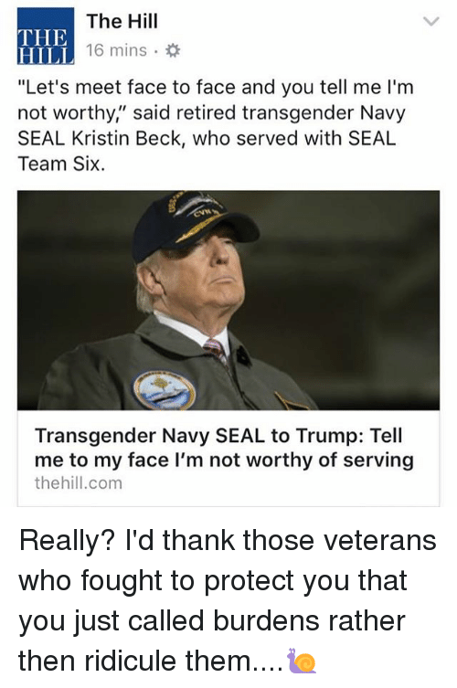 "Memes, Transgender, and Beck: The Hill  16 mins .  THE  HILL  ""Let's meet face to face and you tell me I'm  not worthy,"" said retired transgender Navy  SEAL Kristin Beck, who served with SEAL  Team Six  Transgender Navy SEAL to Trump: Tell  me to my face l'm not worthy of serving  thehill.com Really? I'd thank those veterans who fought to protect you that you just called burdens rather then ridicule them....🐌"