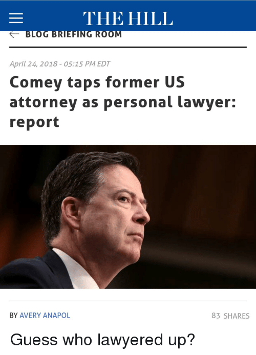 Lawyered: THE HILL  BLOG BRIEFING ROOM  April 24, 2018 05:15 PM EDT  Comey taps former US  attorney as personal lawyer:  report  BY AVERY ANAPOL  83 SHARES