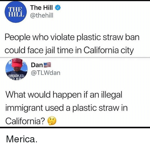 violate: THE  HILL  IEThe Hill  @thehill  People who violate plastic straw ban  could face jail time in California city  Dan  @TLWdan  ROOKED  What would happen if an illegal  immigrant used a plastic straw in  California? Merica.
