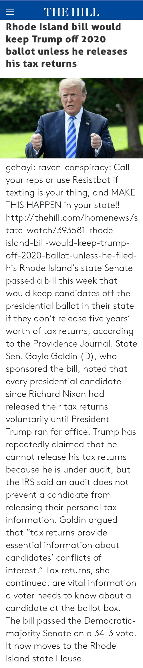 "Rhode Island: THE HILL  Rhode Island bill would  keep Trump off 2020  ballot unless he releases  his tax returns gehayi:  raven-conspiracy:  Call your reps or use Resistbot if texting is your thing, and MAKE THIS HAPPEN in your state!!  http://thehill.com/homenews/state-watch/393581-rhode-island-bill-would-keep-trump-off-2020-ballot-unless-he-filed-his   Rhode Island's state Senate passed a bill this week that would keep candidates off the presidential ballot in their state if they don't release five years' worth of tax returns, according to the Providence Journal. State Sen. Gayle Goldin (D), who sponsored the bill, noted that every presidential candidate since Richard Nixon had released their tax returns voluntarily until President Trump ran for office. Trump has repeatedly claimed that he cannot release his tax returns because he is under audit, but the IRS said an audit does not prevent a candidate from releasing their personal tax information. Goldin argued that ""tax returns provide essential information about candidates' conflicts of interest."" Tax returns, she continued, are vital information a voter needs to know about a candidate at the ballot box. The bill passed the Democratic-majority Senate on a 34-3 vote. It now moves to the Rhode Island state House."