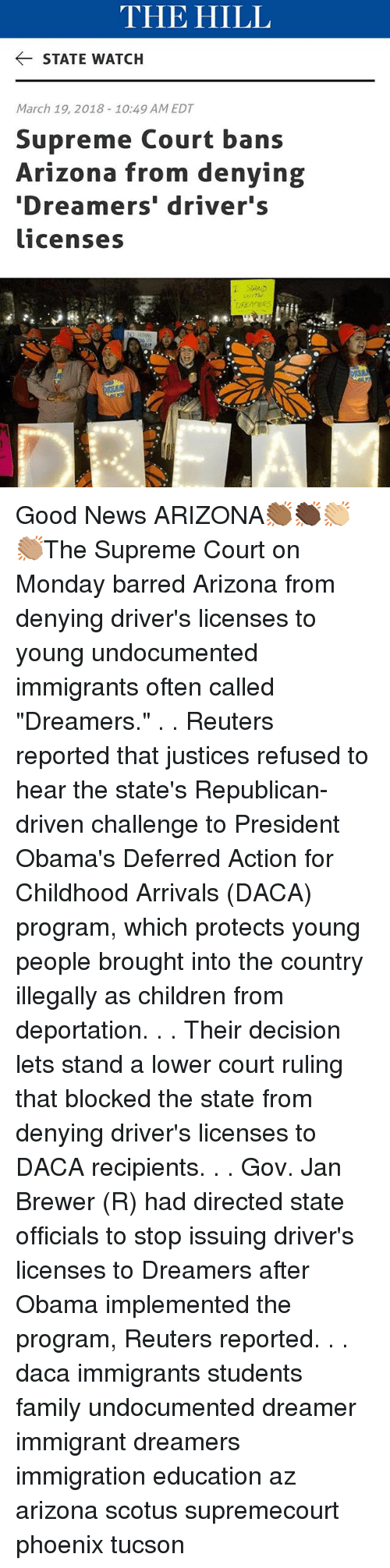 "Children, Family, and Memes: THE HILL  STATE WATCH  March 19, 2018-10:49 AM EDT  Supreme Court bans  Arizona from denying  Dreamers' driver's  licenses Good News ARIZONA👏🏾👏🏿👏🏼👏🏽The Supreme Court on Monday barred Arizona from denying driver's licenses to young undocumented immigrants often called ""Dreamers."" . . Reuters reported that justices refused to hear the state's Republican-driven challenge to President Obama's Deferred Action for Childhood Arrivals (DACA) program, which protects young people brought into the country illegally as children from deportation. . . Their decision lets stand a lower court ruling that blocked the state from denying driver's licenses to DACA recipients. . . Gov. Jan Brewer (R) had directed state officials to stop issuing driver's licenses to Dreamers after Obama implemented the program, Reuters reported. . . daca immigrants students family undocumented dreamer immigrant dreamers immigration education az arizona scotus supremecourt phoenix tucson"