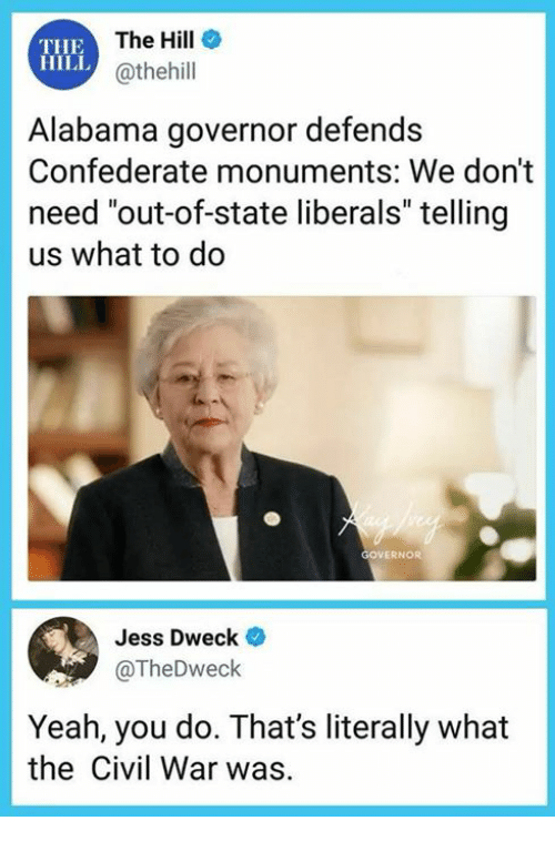 """Yeah, Alabama, and Civil War: THE  HILL  The Hill  @thehill  Alabama governor defends  Confederate monuments: We don't  need """"out-of-state liberals"""" telling  us what to do  OVERNOR  Jess Dweck  @TheDweck  Yeah, you do. That's literally what  the Civil War was"""