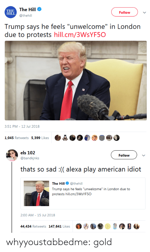 """els: THE  HILL  The Hill  @thehill  Follow  Trump says he feels """"unwelcome"""" in London  due to protests hill.cm/3WsYF5O  8:51 PM-12 Jul 2018  1,045 Retweets 5,399 Like  ·e狈06  ●   els 102  @bandkjnks  Follow  thats so sad :(( alexa play american idiot  The Hill @thehill  Trump says he feels """"unwelcome"""" in London due to  protests hill.cm/3WsYF5O  2:00 AM- 15 Jul 2018  44,434 Retweets 147,641 Likes黪古  ,缪目幽 whyyoustabbedme: gold"""
