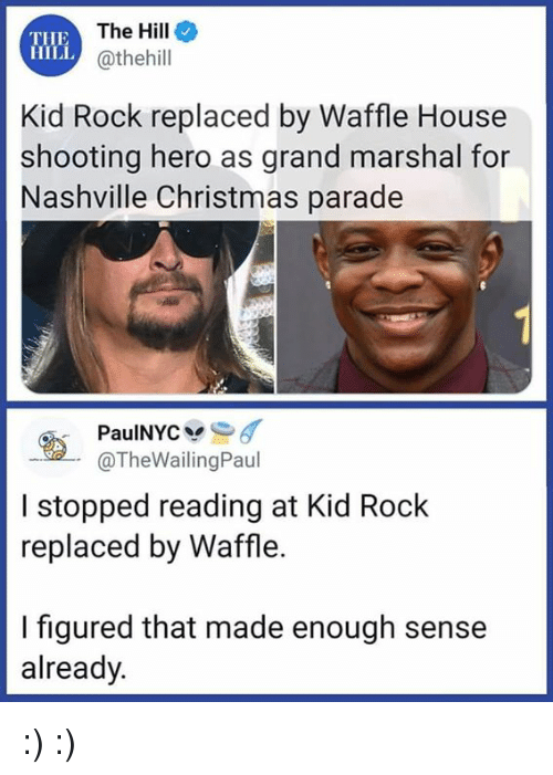 Marshal: THE  HILL  The Hille  @thehill  Kid Rock replaced by Waffle House  shooting hero as grand marshal for  Nashville Christmas parade  @TheWailingPaul  I stopped reading at Kid Rock  replaced by Waffle.  I figured that made enough sense  already. :) :)