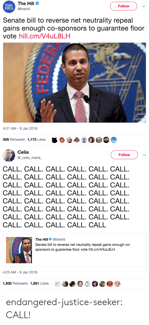 sponsors: THE  HILLC  The Hill  @thehill  Follow  Senate bill to reverse net neutrality repeal  gains enough co-sponsors to guarantee floor  vote hill.cm/V4uL8LH  4:21 AM-9 Jan 2018  509 Retweets 1,173 Likes   Celia  Follow  celia marie  CALL. CALL. CALL. CALL. CALL. CALL  CALL. CALL. CALL. CALL. CALL. CALL  CALL. CALL. CALL. CALL. CALL. CALL  CALL. CALL. CALL. CALL. CALL. CALL  CALL. CALL. CALL. CALL. CALL. CALL  CALL. CALL. CALL. CALL. CALL. CALL  CALL. CALL. CALL. CALL. CALL. CALL  CALL. CALL. CALL. CALL. CALL  The Hill Φ @thehill  Senate bill to reverse net neutrality repeal gains enough co-  sponsors to guarantee floor vote hill.cm/V4uL8LH  4:23 AM-9 Jan 2018  1,930 Retweets 1,851 Likese endangered-justice-seeker: CALL!