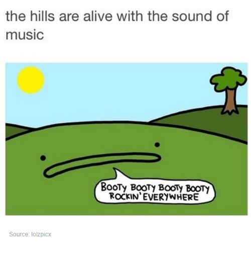 Alive, Booty, and Music: the hills are alive with the sound of  music  BooTy BooTy BoON BOOTY  ROCKIN EVERYWHERE  Source: lolzpicx