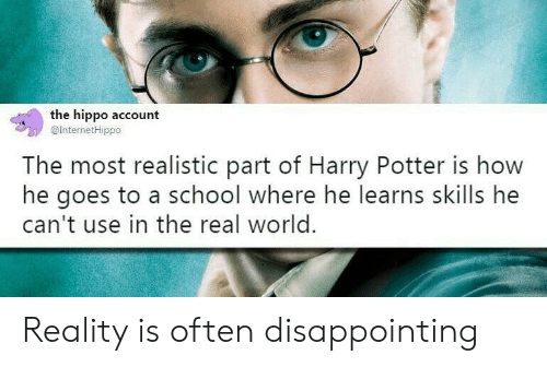 hippo: the hippo account  @InternetHippo  The most realistic part of Harry Potter is how  he goes to a school where he learns skills he  can't use in the real world. Reality is often disappointing