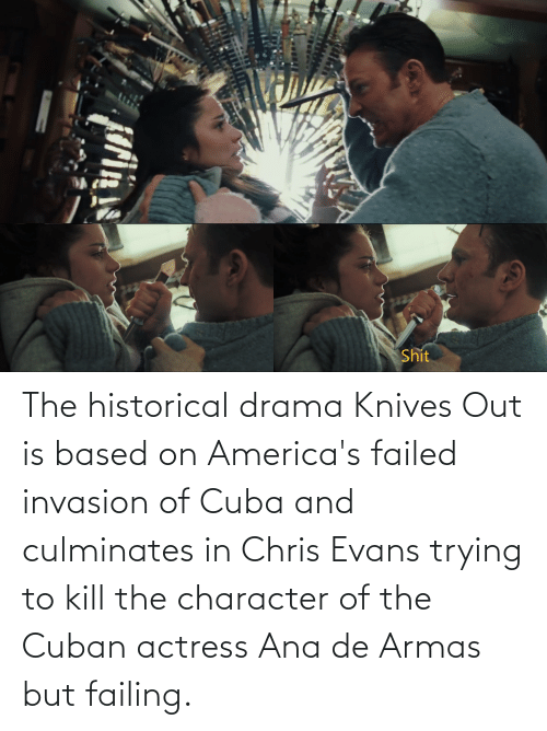 actress: The historical drama Knives Out is based on America's failed invasion of Cuba and culminates in Chris Evans trying to kill the character of the Cuban actress Ana de Armas but failing.