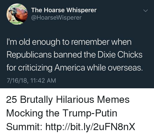 Im Old: The Hoarse Whisperer  @HoarseWisperer  I'm old enough to remember when  Republicans banned the Dixie Chicks  for criticizing America while overseas.  7/16/18, 11:42 AM 25 Brutally Hilarious Memes Mocking the Trump-Putin Summit: http://bit.ly/2uFN8nX
