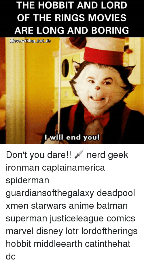 Anime, Batman, and Disney: THE HOBBIT AND LORD  OF THE RINGS MOVIES  ARE LONG AND BORING  lwill end you! Don't you dare!! 🗡 nerd geek ironman captainamerica spiderman guardiansofthegalaxy deadpool xmen starwars anime batman superman justiceleague comics marvel disney lotr lordoftherings hobbit middleearth catinthehat dc