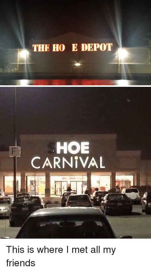 Hoe, Hoes, and Xxx: THE HOE DEPOT   HOE  CARNIVAL This is where I met all my friends