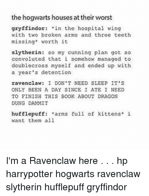 Gryffindor, Memes, and Slytherin: the hogwarts houses at their worst  gryffindor: in the hospital wing  with two broken arms and three teeth  missing' worth it  slytherin: so my cunning plan got so  convoluted that i somehow managed to  double cross myself and ended up with  a year's detention  ravenclaw: I DON'T NEED SLEEP IT'S  ONLY BEEN A DAY SINCE I ATE I NEED  TO FINISH THIS BOOK ABOUT DRAGON  DUNG DAMMIT  hufflepuff: arms full of kittens. i  want them all I'm a Ravenclaw here . . . hp harrypotter hogwarts ravenclaw slytherin hufflepuff gryffindor