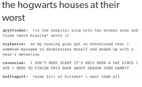 Gryffindor, Memes, and Slytherin: the hogwarts houses at their  Worst  gryffindor in the hospital wing with two broken arms and  three teeth missing* worth it.  slytherin  so my cunning plan got so convoluted that i  somehow managed to doublecross myself and ended up with a  year's detention.  ravenclaw: I DON'T NEED SLEEP I  ONLY BEEN A DAY SINCE I  ATE I NEED TO FINISH T  BOOK ABOUT DRAGON DUNG DAMMIT  HIS huff lepuff  arms full of kittens  i want them all