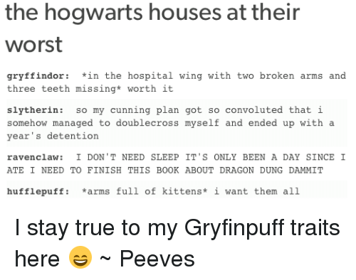 Gryffindor, Memes, and Slytherin: the hogwarts houses at their  worst  gryffindor: *in the hospital wing with two broken arms and  three teeth missing* worth it  slytherin: so my cunning plan got so convoluted that i  somehow managed to doublecross myself and ended up with a  year's detention  ravencla: I DON' T NEED SLEEP IT'S ONLY BEEN A DAY SINCE I  ATE I NEED TO FINISH THIS BOOK ABOUT DRAGON DUNG DAMMIT  hufflepuff: *arms full of kittens* i want them all I stay true to my Gryfinpuff traits here 😄  ~ Peeves