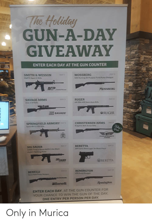 """sig sauer: The Holiday  GUN-A-DAY  GIVEAWAY  MAMOND  5C  DHOP SERHICA  ENTER EACH DAY AT THE GUN COUNTER  DAY 2  MOSSBERG  DAY 1  SMITH & WESSON  500 Hunting All Purpose Field Pump Shotgun  M&P15 Sport II Rifle  MSP  MOSSBERG  -Smith &Wesson""""  DAY 4  RUGER  DAY 3  SAVAGE ARMS  AR-556 MPR Semi-Auto Rifle  Axis II XP Rifle  YETI  RUGER  S SAVAGE  YETI  DAY 6  CHRISTENSEN ARMS  Today's  SPRINGFIELD ARMORY DAY 5  Ridgeline Bolt Action Rifle  Guin  Gun  Saint AR-15 FDE Rifle  CHRISTENSEN  ARMS  DAY 8  BERETTA  DAY 7  SIG SAUER  APX Carry 9mm Luger 3in Black Pistol  M400 Tread 5.56mm NATO 11.5in Black  Modern Sporting Pistol  SIGSAUER  BERETTA  NEVER SIETTLE  DAY 10  REMINGTON  DAY 9  BENELLI  Nova Field Pump Shotgun  870 Pump Shotgun  Remington.  Benelli  ENTER EACH DAY, AT THE GUN COUNTER FOR  YOUR CHANCE TO WIN THE GUN OF THE DAY,  ONE ENTRY PER PERSON PER DAY. Only in Murica"""