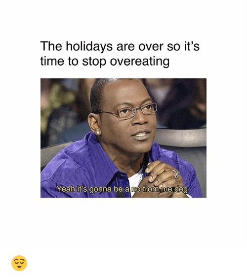 Memes, Yeah, and Time: The holidays are over so it's  time to stop overeating  Yeah it's gonna be a no from me doo 😌