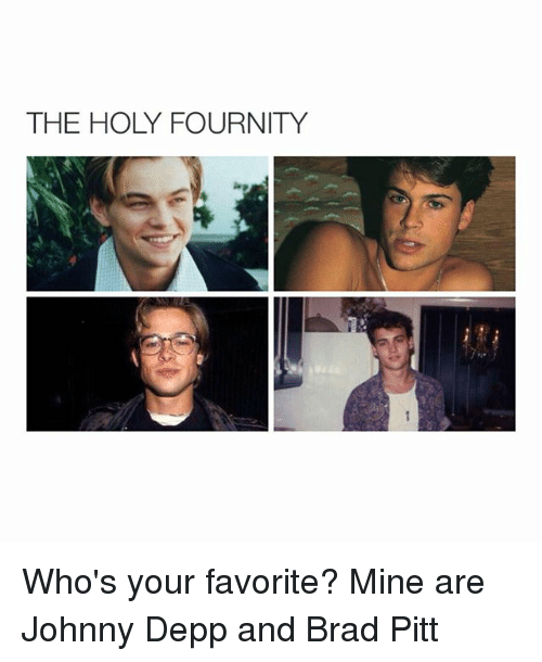 Girl Memes: THE HOLY FOURNITY Who's your favorite? Mine are Johnny Depp and Brad Pitt