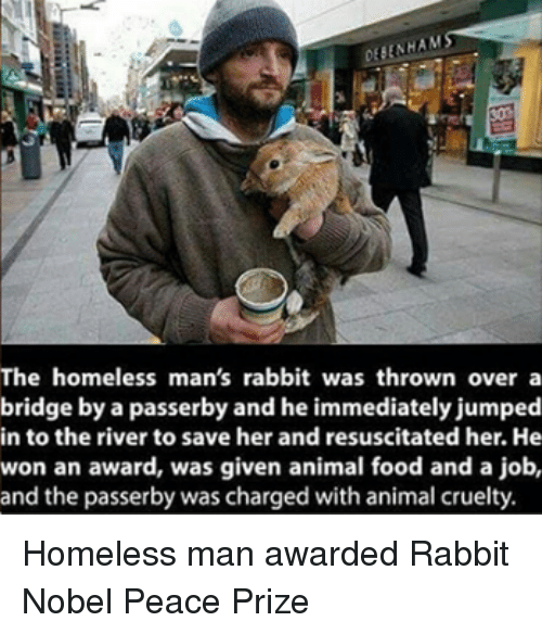Animals, Anime, and Food: The homeless man's rabbit was thrown over a  bridge by a passerby and he immediately jumped  in to the river to save her and resuscitated her. He  won an award, was given animal food and a job,  and the passerby was charged with animal cruelty. Homeless man awarded Rabbit Nobel Peace Prize