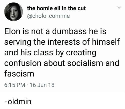 Cholo, Homie, and Socialism: the homie eli in the cut  @cholo_commie  Elon is not a dumbass he is  serving the interests of himself  and his class by creating  confusion about socialism and  fascism  6:15 PM 16 Jun 18 -oldmin