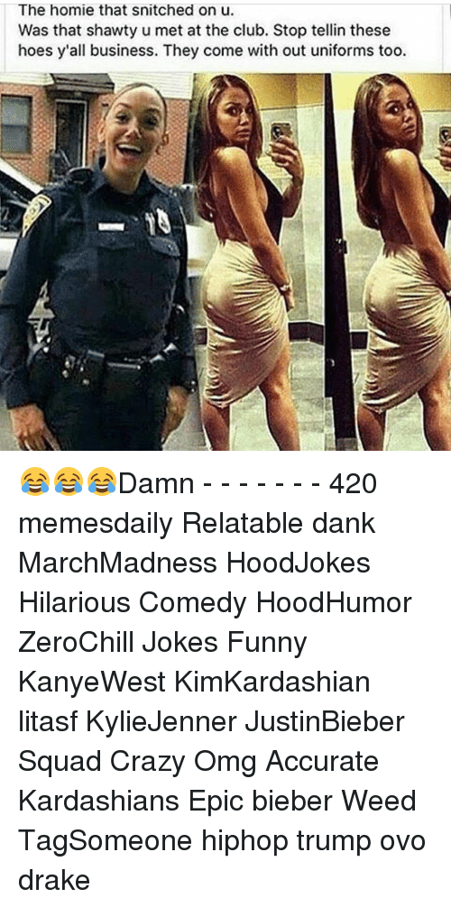 Memes, Snitch, and Shawty: The homie that snitched on u.  Was that shawty u met at the club. Stop tellin these  hoes y'all business. They come with out uniforms too. 😂😂😂Damn - - - - - - - 420 memesdaily Relatable dank MarchMadness HoodJokes Hilarious Comedy HoodHumor ZeroChill Jokes Funny KanyeWest KimKardashian litasf KylieJenner JustinBieber Squad Crazy Omg Accurate Kardashians Epic bieber Weed TagSomeone hiphop trump ovo drake