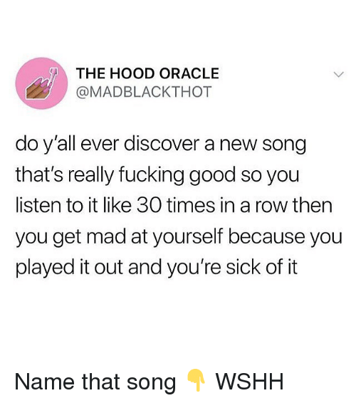 Fucking, Memes, and The Hood: THE HOOD ORACLE  @MADBLACKTHOT  do y'all ever discover a new song  that's really fucking good so you  listen to it like 30 times in a row then  you get mad at yourself because you  played it out and you're sick ofit Name that song 👇 WSHH