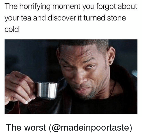 Memes, The Worst, and Discover: The horrifying moment you forgot about  your tea and discover it turned stone  cold The worst (@madeinpoortaste)