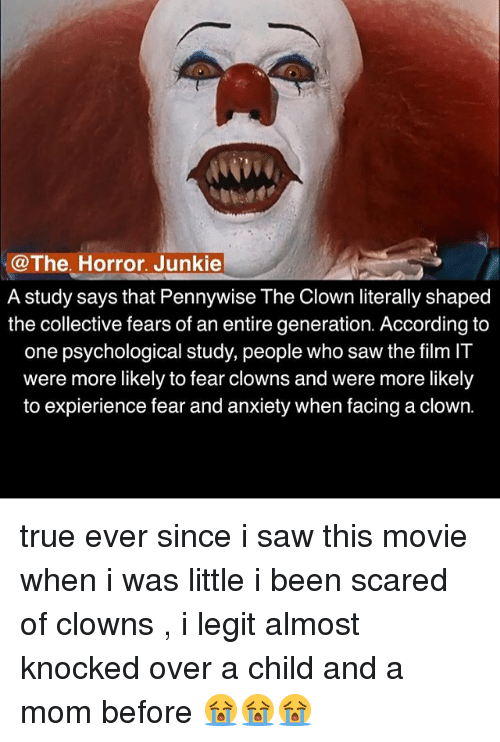 junkie: @The, Horror. Junkie  @The. Horror. Junkie  A study says that Pennywise The Clown literally shaped  the collective fears of an entire generation. According to  one psvchological studv, people who saw the film IT  were more likely to fear clowns and were more likely  to expierience fear and anxiety when facing a clown. true ever since i saw this movie when i was little i been scared of clowns , i legit almost knocked over a child and a mom before 😭😭😭