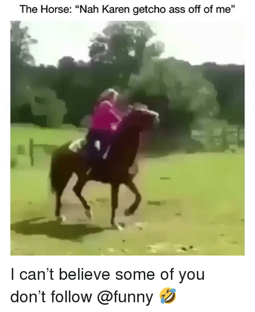 "Ass, Funny, and Horse: The Horse: ""Nah Karen getcho ass off of me"" I can't believe some of you don't follow @funny 🤣"