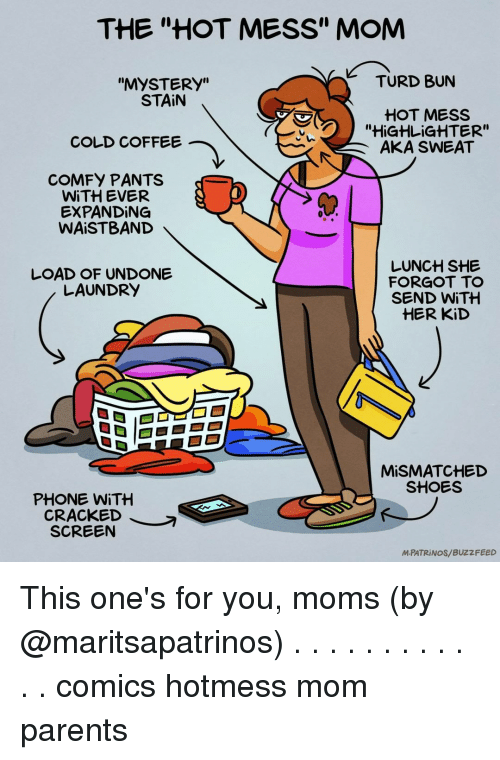 """turd: THE """"HOT MESS"""" MOM  TURD BUrN  """"MYSTERy""""  STAİN  HOT MESs  """"HiGHLiGHTER""""  AKA SWEAT  COLD COFFEE  COMFY PANTS  WİTH EVER  EXPANDING  WAISTBAND  LOAD OF UNDONE  LAUNDRY  LUNCH SHE  FORGOT TO  SEND WİTH  HER KiD  MİSMATCHED  SHOES  PHONE WİTH  CRACKED  SCREEN  MPATRİNOS/ BUZZFEED This one's for you, moms (by @maritsapatrinos) . . . . . . . . . . . . comics hotmess mom parents"""