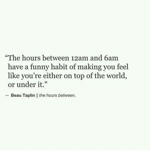 """the hours: """"The hours between 12am and 6am  have a funny habit of making you feel  like you're either on top of the world,  or under it.""""  Beau Taplin 