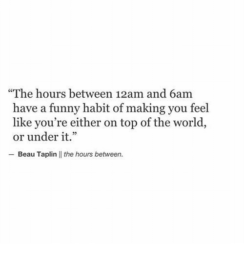 """the hours: """"The hours between 12am and 6am  have a funny habit of making you feel  like you're either on top of the world  or under it.""""  Beau Taplin 