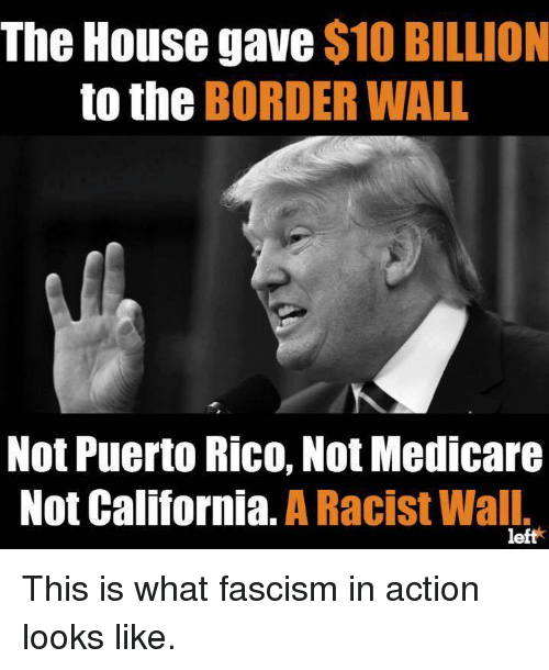 California, House, and Medicare: The House gave $10 BILLION  to the BORDER WALL  Not Puerto Rico, Not Medicare  Not California. A Racist Wall.  left* This is what fascism in action looks like.