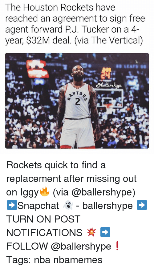 Houston Rockets: The Houston Rockets have  reached an agreement to sign free  agent forward P.J. Tucker on a 4-  year, $32M deal. (via The Vertical) Rockets quick to find a replacement after missing out on Iggy🔥 (via @ballershype) ➡Snapchat 👻 - ballershype ➡TURN ON POST NOTIFICATIONS 💥 ➡ FOLLOW @ballershype❗ Tags: nba nbamemes