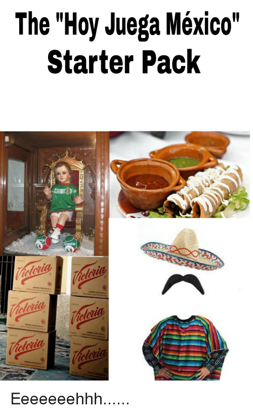 Starter Packs, Mexico, and Espanol: The Hoy Juega Mexico  Starter Pack Eeeeeeehhh......