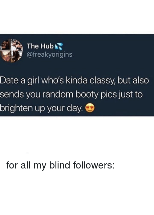 Booty, Funny, and Date: The Hub  @freakyorigins  Date a girl who's kinda classy, but also  sends you random booty pics just to  brighten up your day. for all my blind followers: ⢰⣿⣿⣷⡄ ⠈⣿⠺⠿⠇ ⠀⣹⣿⣿⣦⣤⡀ ⣼⣿⣿⣿⣿⣿⣿⣆ ⣿⣿⣿⣿⣿⣿⣿⣿⡆ ⢙⣿⣿⣿⣿⣿⣿⣿⡟ ⢸⢿⣿⣿⣿⣿⣿⣿⡠ ⠸⡈⢿⣿⣿⣿⣿⡏ ⠀⠙⠚⣿⣿⣿⡟⠁ ⠀⠀⢠⣿⣿⣿ ⠀⣰⣿⣿⠻⣿⣷⣄ ⠀⣿⣿⠋⠀⠀⠉⠻⣿⣦ ⠀⣿⣿⠀⠀⠀⠀⠀⠨⠁ ⠀⣿⡟ ⠸⠿⠋